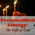 Presanctified Liturgy: The Gift of Lent