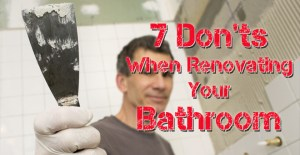 7 Don'ts When Renovating Your Bathroom