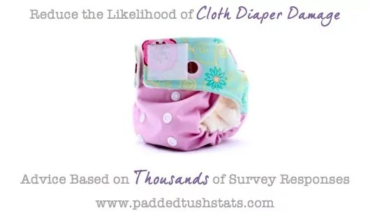 How to Reduce the Likelihood of Damaging Your Cloth Diapers. Padded Tush Stats analyzed thousands of survey responses to help determine which factors are most likely to cause damage to your cloth diapers (so that you can avoid those!).
