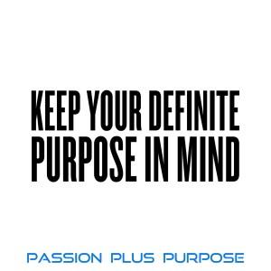 Passion Plus Purpose - Keep Your Definite Purpose in Mind