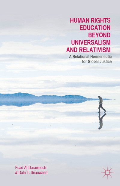 Human Rights Education Beyond Universalism and Relativism: A Relational Hermeneutic for Global Justice. Fuad Al-Daraweesh, Dale T. Snauwaert