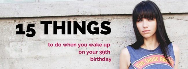 15 things to do when you wake up on your 39th birthday