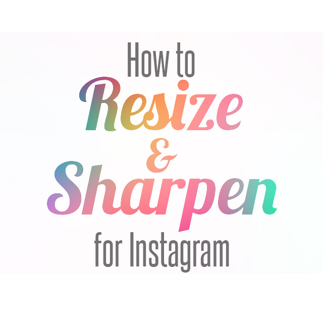 how to sharpen and resize photos for instagram