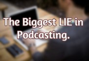 What is the BIGGEST lie in Podcasting?
