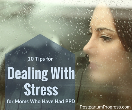 10 Tips for Dealing with Stress for Moms Who Have Had PPD -postpartumprogress.com