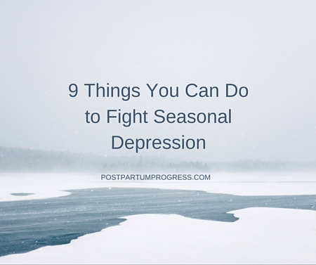 9 Things You Can Do to Fight Seasonal Depression -postpartumprogress.com