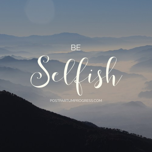 Be Selfish -postpartumprogress.com