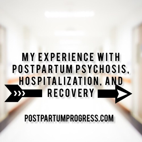 My Experience with Postpartum Psychosis, Hospitalization, and Recovery -postpartumprogress.com