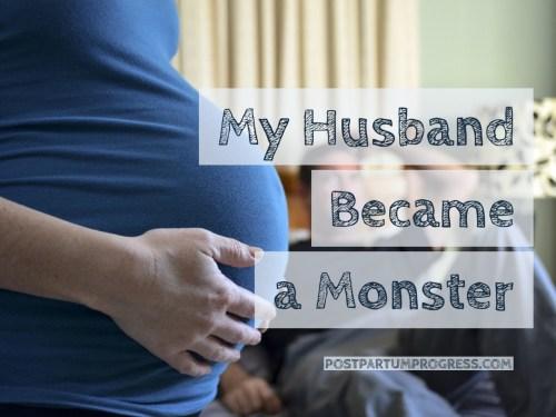 My Husband Became a Monster -postpartumprogress.com