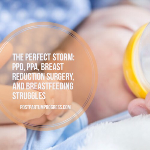 The Perfect Storm: PPD, PPA, Breast Reduction Surgery, and Breastfeeding Struggles -postpartumprogress.com