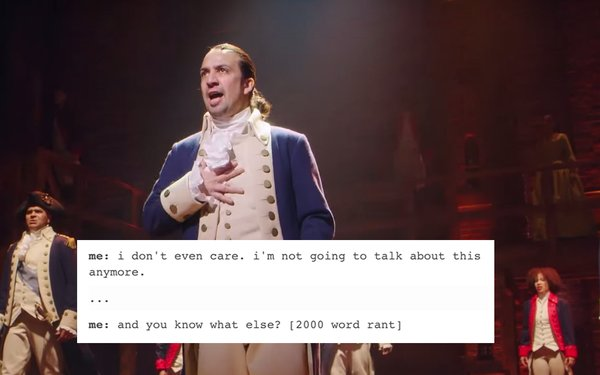 "still from Hamilton with text overlaid: ""I don't even care. I'm not going to talk about this anymore. ... and you know what else? [2000 word rant]"""