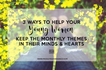 3 Ways to Help Your Young Women Keep the Monthly Themes in Their Minds & Hearts