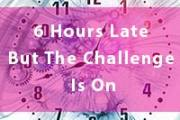 6 Hours Late But The Challenge Is On