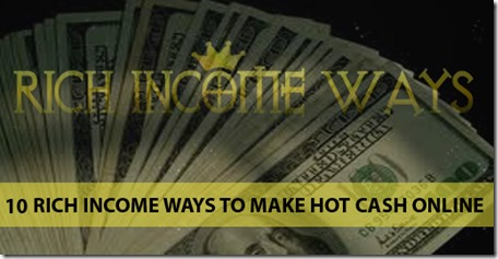 10 Rich Income Ways To Make Hot Cash Online
