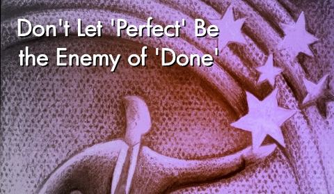 Don't let 'Perfect' be the enemy of 'Done'