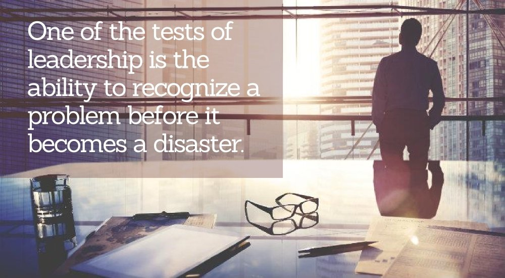 One of the tests of leadership is the ability to recognize a problem before it becomes a disaster