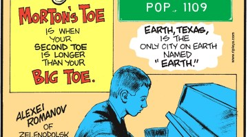 "Morton's toe is when your second toe is longer than your big toe. -------------------- Alexei Romanov of Zelendolsk, Russia, plays the piano despite not having fingers since birth! -------------------- Earth, Texas, is the only city on Earth names ""Earth""."