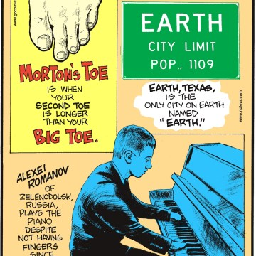 """Morton's toe is when your second toe is longer than your big toe. -------------------- Alexei Romanov of Zelendolsk, Russia, plays the piano despite not having fingers since birth! -------------------- Earth, Texas, is the only city on Earth names """"Earth""""."""