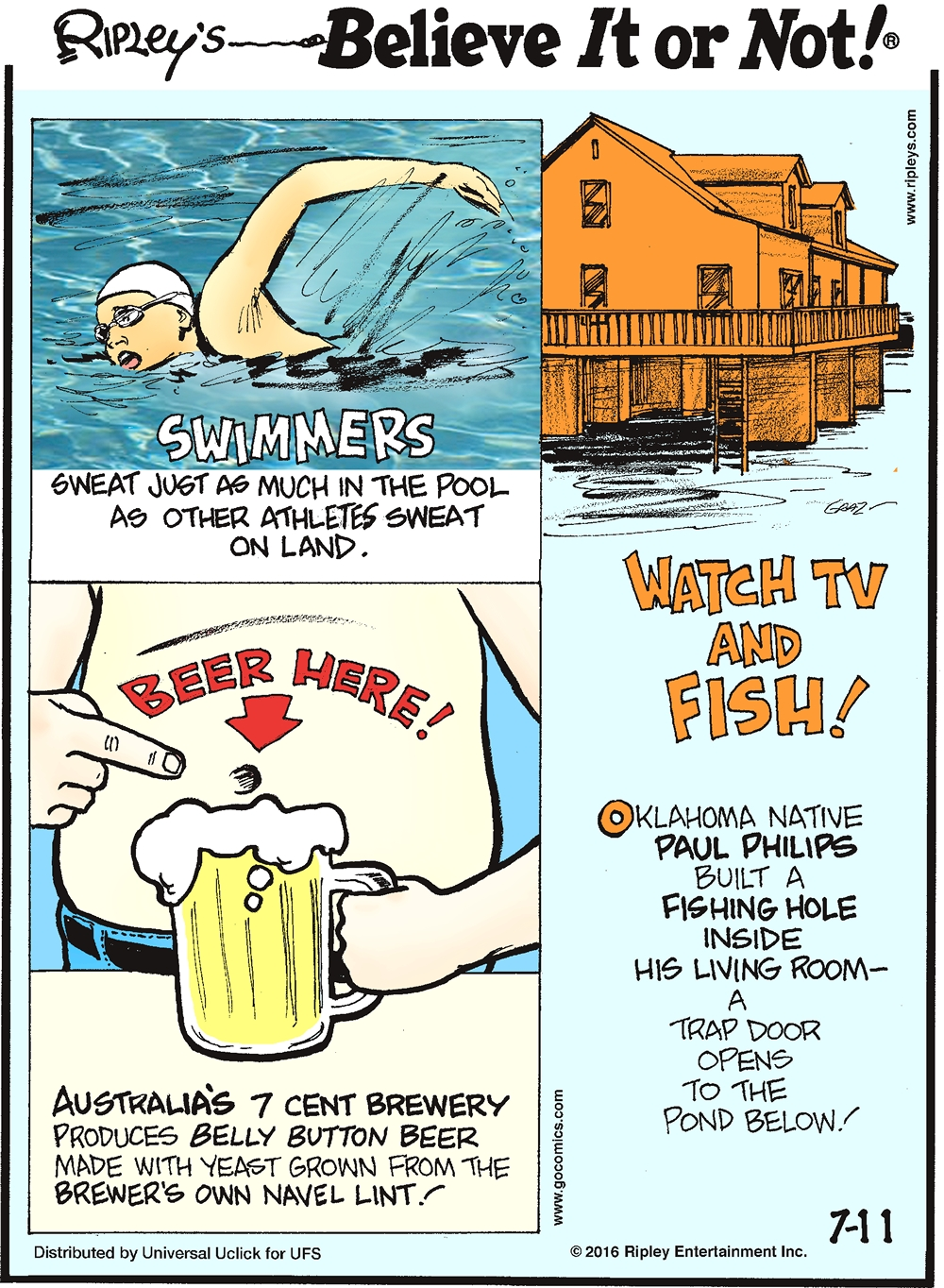 Swimmers sweat just as much in the pool as other athletes sweat on land. -------------------- Australia's 7 Cent Brewery produces belly button beer made from yeast grown from the brewer's navel lint! -------------------- Oklahoma native Paul Philips built a fishing hole inside his living room—a trap door opens to the pond below!