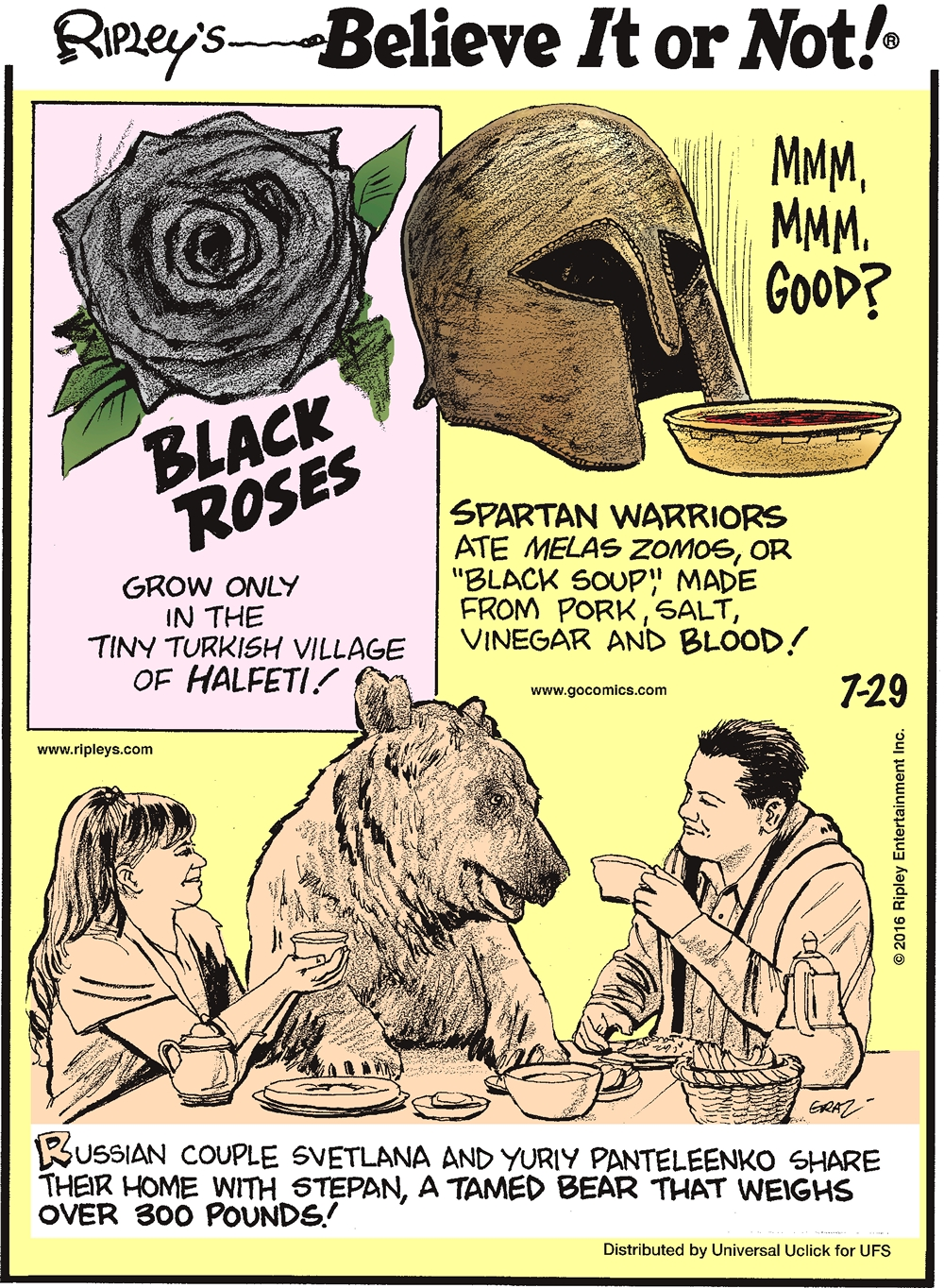 "Black roses grow only in the tiny Turkish village of Halfeti! -------------------- Spartan warriors ate melas zomos, or ""black soup,"" made from pork, salt, vinegar, and blood! -------------------- Russian couple Svetlana and Yuriy Panteleenko share their home with Stephan, a tamed bear that weighs over 300 pounds!"
