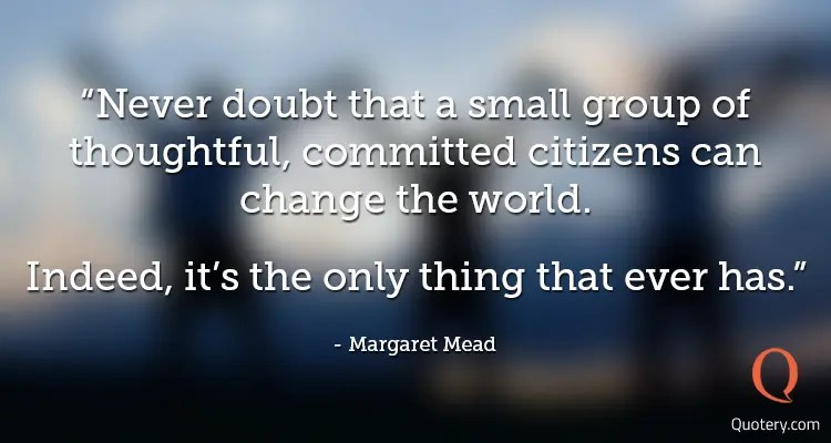 "Margaret Mead quote: ""Never doubt that a small group of thoughtful committed citizens can change the world. Indeed it's the only thing that ever has."""