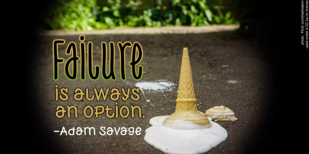 Failure is always an option. -Adam Savage (photo of a dropped ice cream cone)