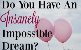 Do You Have an Insanely Impossible Dream?