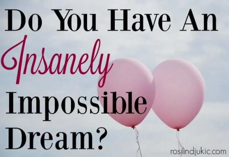 Everyone needs to have an insanely impossible dream. A dream that is so crazy that it just might happen!