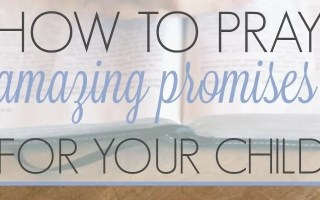 How to Pray Amazing Promises For Your Child