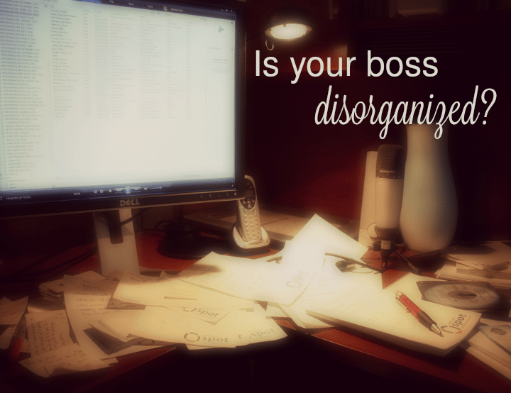 Tips on Working for a Disorganized Boss