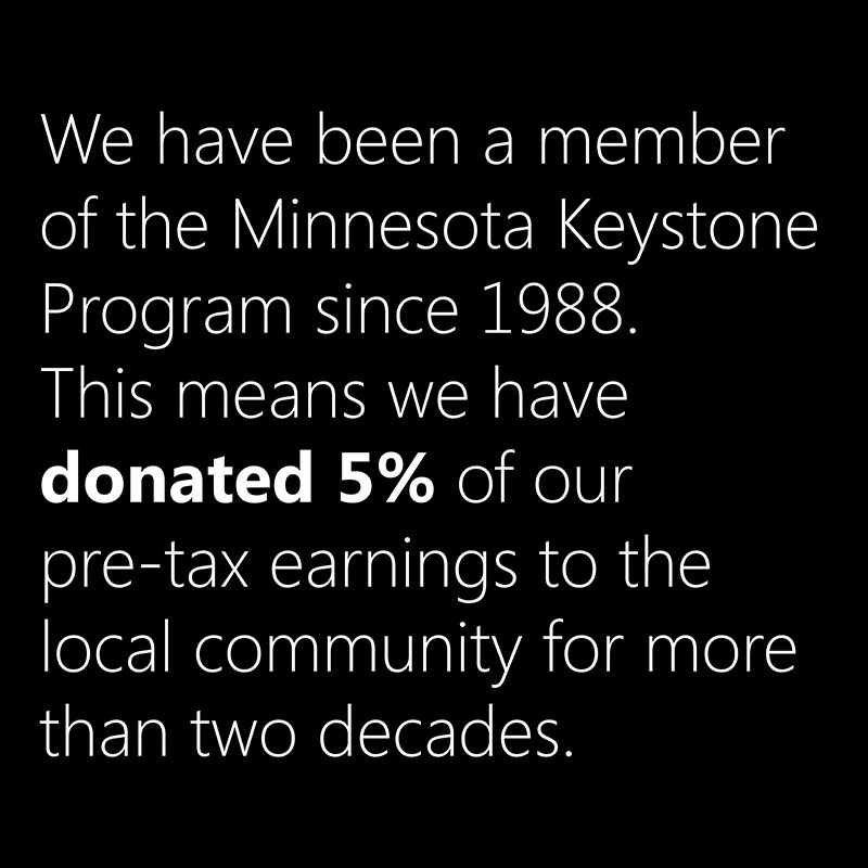 We jave been a member of the Minnesota Keystone Program since 1988. This means we have donated 5% of our pre-tax earnings to the local community for more than two decades.