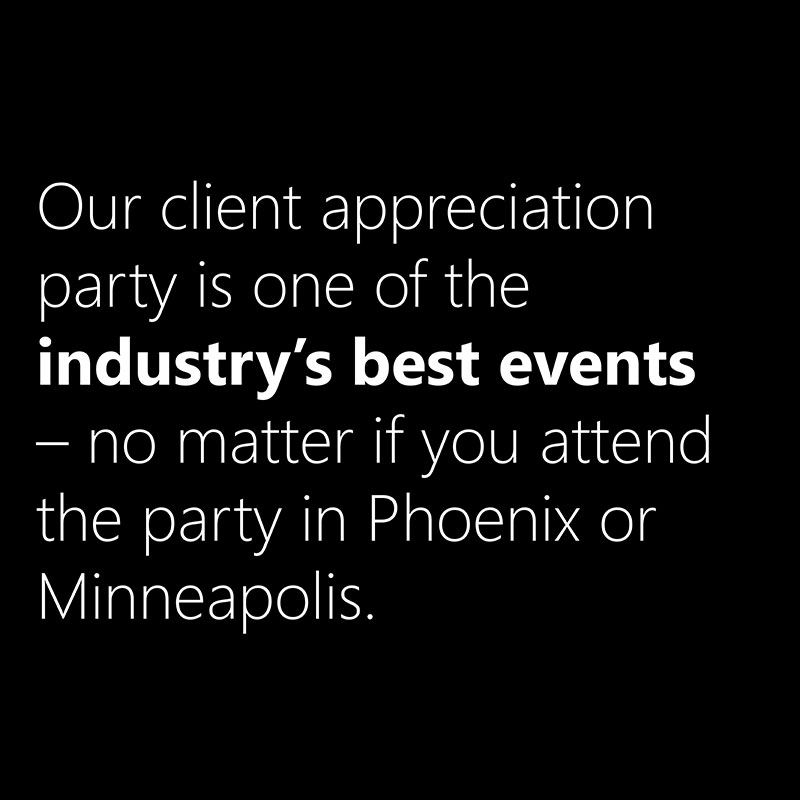 Our client appreciation party is one of the industry's best events - no matter if you attend in Phoenix or Minneapolis.