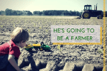 HE'S GOING TO BE A FARMER