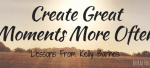 Create GreatMoments More Often (1)