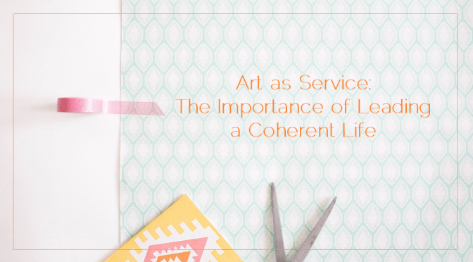 Art as Service: The Importance of Leading a Coherent Life