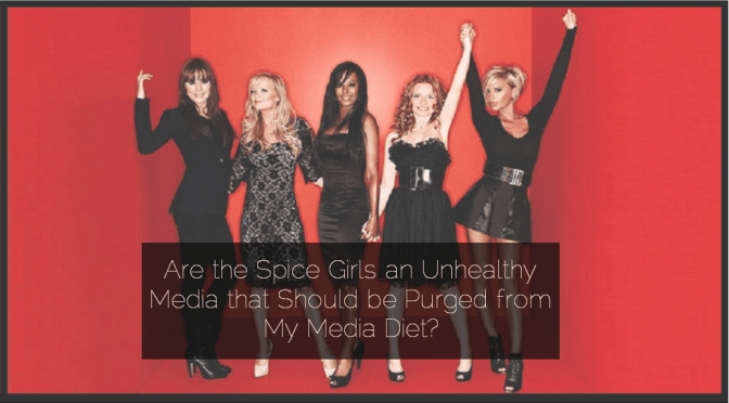 Are the Spice Girls an Unhealthy Media that Should be Purged from My Media Diet?