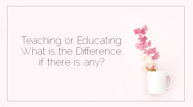 Teaching or Educating: What is the Difference, if there is any?