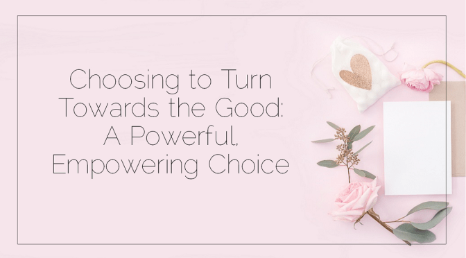 Choosing to Turn Towards the Good: A Powerful, Empowering Choice