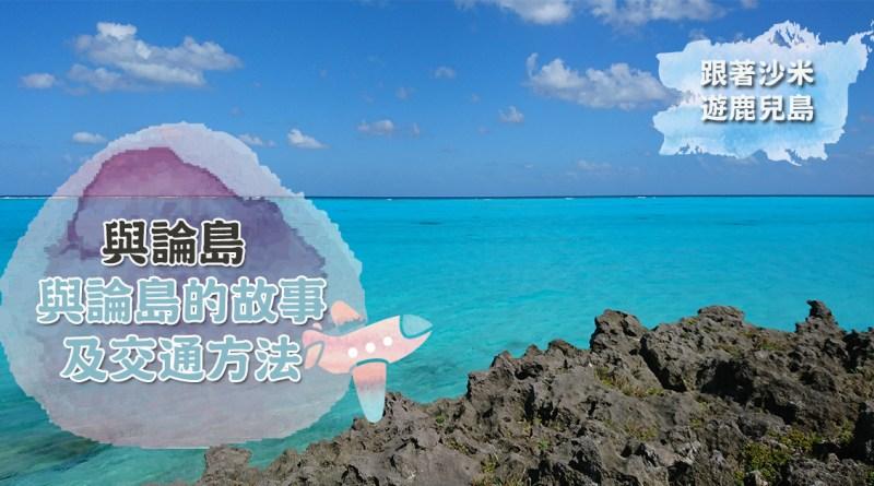 跟著沙米遊鹿兒島: 天堂般的与論島故事及交通方法