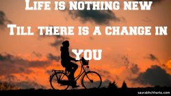 Life is Nothing New,Till There is a change in you.