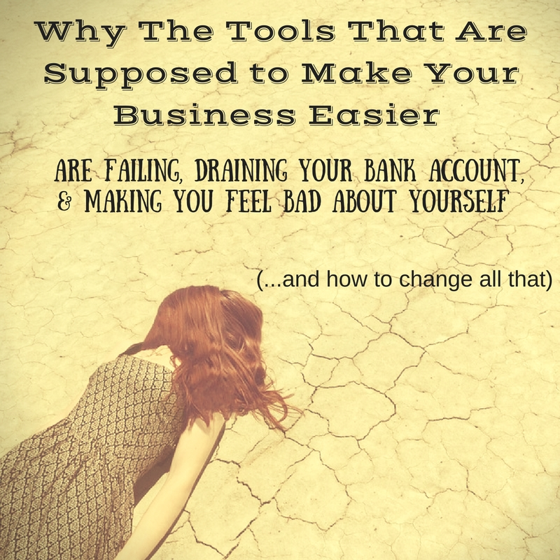 Why The Tools That Are Supposed to Make Your Business Easier Are Failing, Draining Your Bank Account, and Making You Feel Bad about Yourself (and how to change all that)