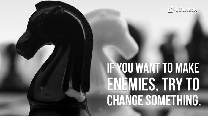 If you want to make enemies try to change something