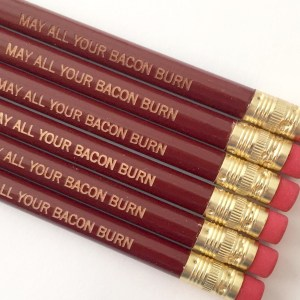 May All Your Bacon Burn Pencils