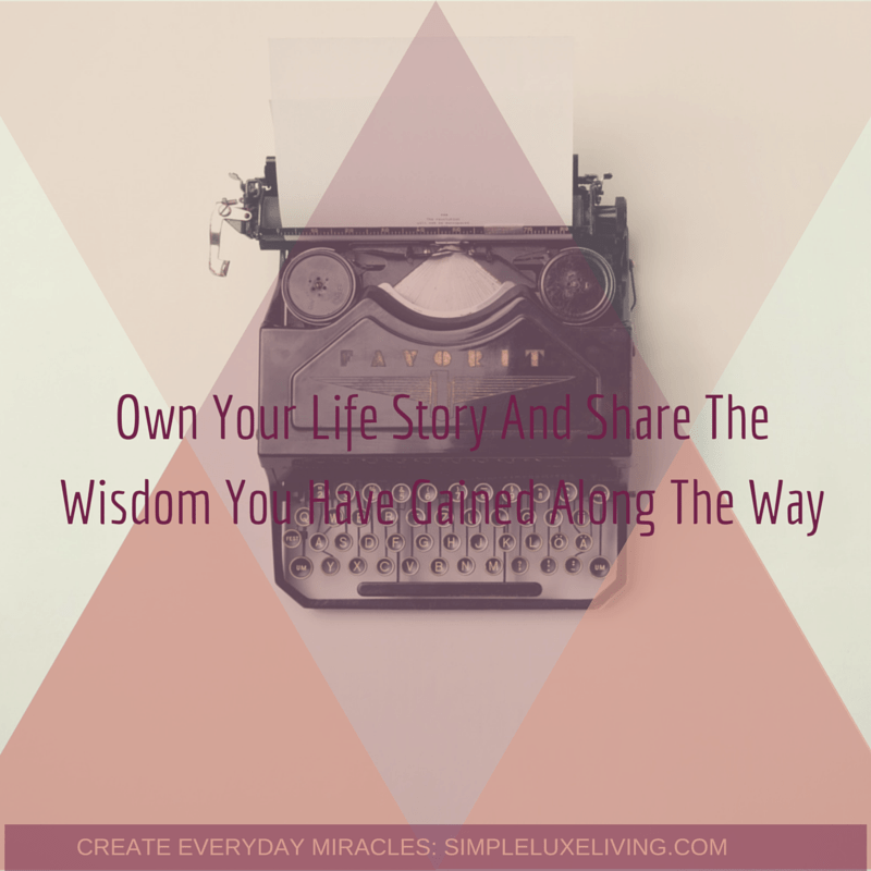Own Your Life Story And Share The Wisdom You Have Gained Along The Way