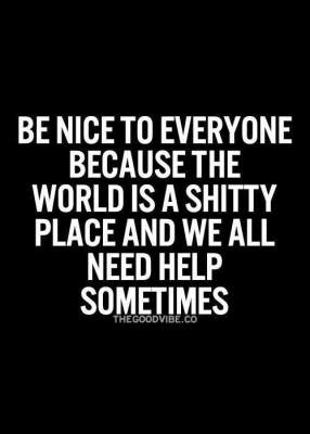 Be nice to everyone because the world is a shitty place and we all need help sometimes.