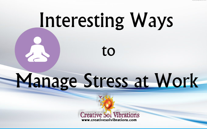 Interesting Ways to Manage Stress at Work