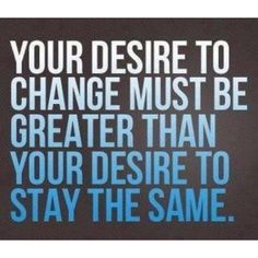 your-desire-to-change-must-be-greater-than-your-desire-to-stay-the-same