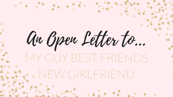an open letter to my guy best friends new girlfriend
