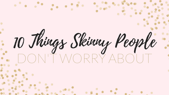 10 things skinny people don't worry about