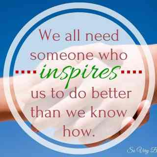 We all need someone who inspires us to do better than we know how.(1)